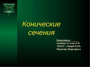 Конические сечения Выполнила: ученица 11 класса В МАОУ «Лицей №29» Федотова М