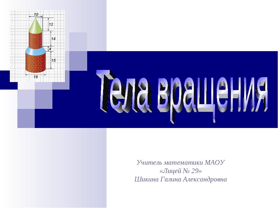 Учитель математики МАОУ «Лицей № 29» Шикина Галина Александровна