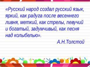 «Русский народ создал русский язык, яркий, как радуга после весеннего ливня,