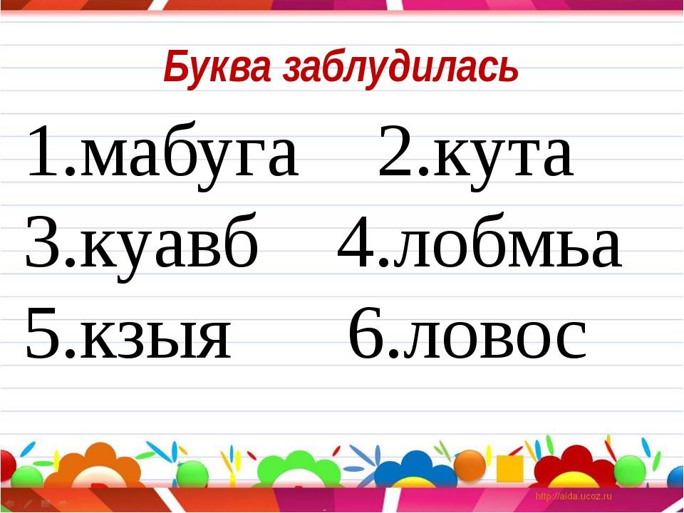 Буква заблудилась 1.мабуга 2.кута 3.куавб 4.лобмьа 5.кзыя 6.ловос