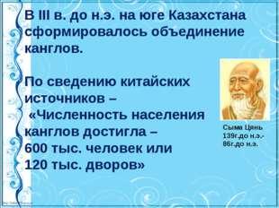 В III в. до н.э. на юге Казахстана сформировалось объединение канглов. По све