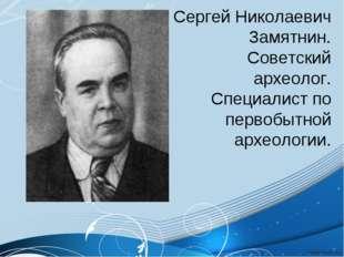 Сергей Николаевич Замятнин. Советский археолог. Специалист по первобытной арх