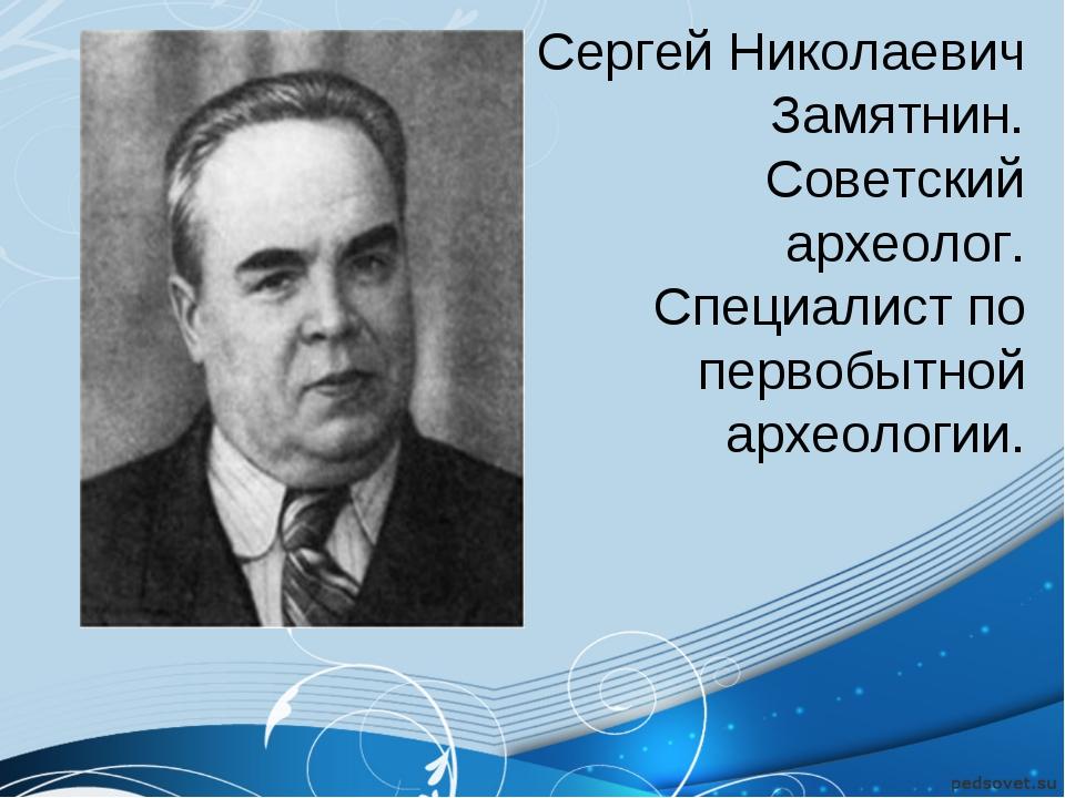 Сергей Николаевич Замятнин. Советский археолог. Специалист по первобытной арх...