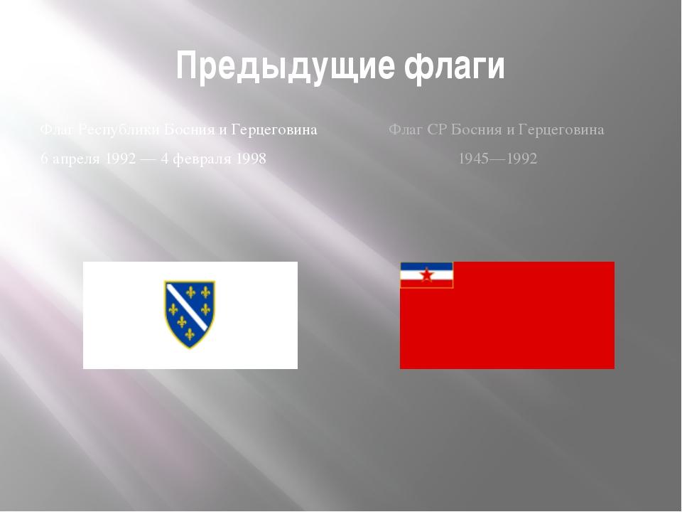 Предыдущие флаги Флаг Республики Босния и Герцеговина 6 апреля 1992 — 4 февра...