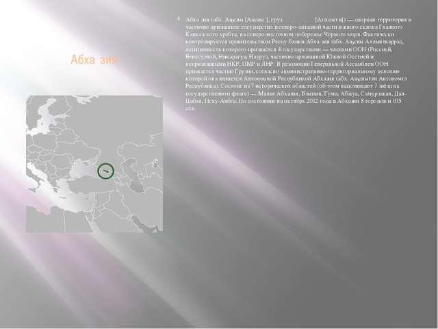 Абха́зия Абха́зия (абх. Аҧсны [Апсны́], груз. აფხაზეთი [Апхазети]) — спорная...