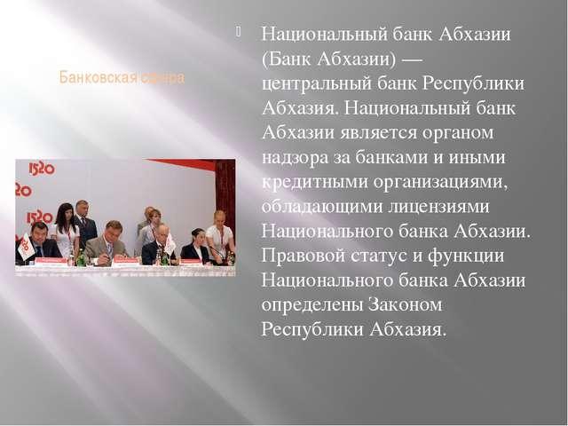 Банковская сфера Национальный банк Абхазии (Банк Абхазии) — центральный банк...