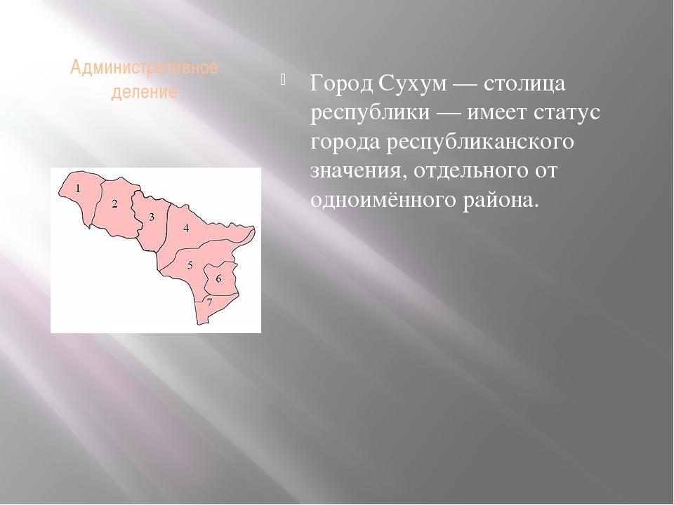 Административное деление Город Сухум — столица республики — имеет статус горо...