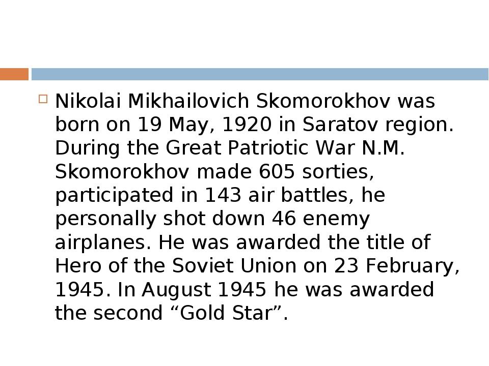 Nikolai Mikhailovich Skomorokhov was born on 19 May, 1920 in Saratov region....