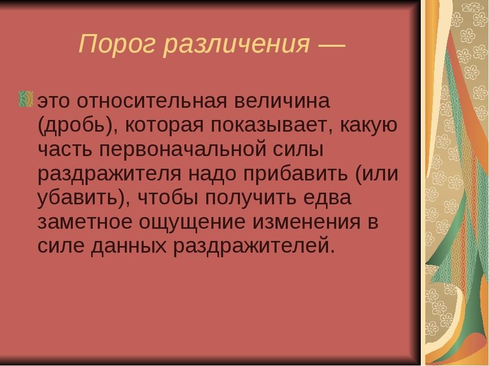 Порог различения — это относительная величина (дробь), которая показывает, ка...