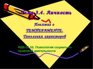 Тема 3.4. Личность Понятие о ТЕМПЕРАМЕНТЕ. Типология характеров МДК.01.02. Пс