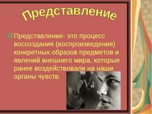 Представление- это процесс воссоздания (воспроизведения) конкретных образов п