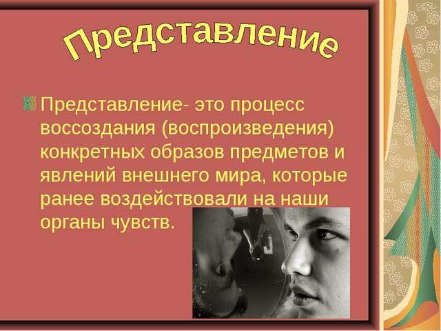 Представление- это процесс воссоздания (воспроизведения) конкретных образов п...