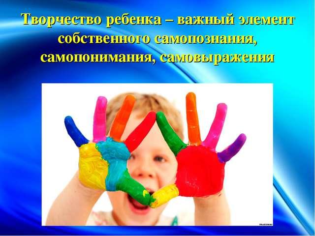 Творчество ребенка – важный элемент собственного самопознания, самопонимания,...