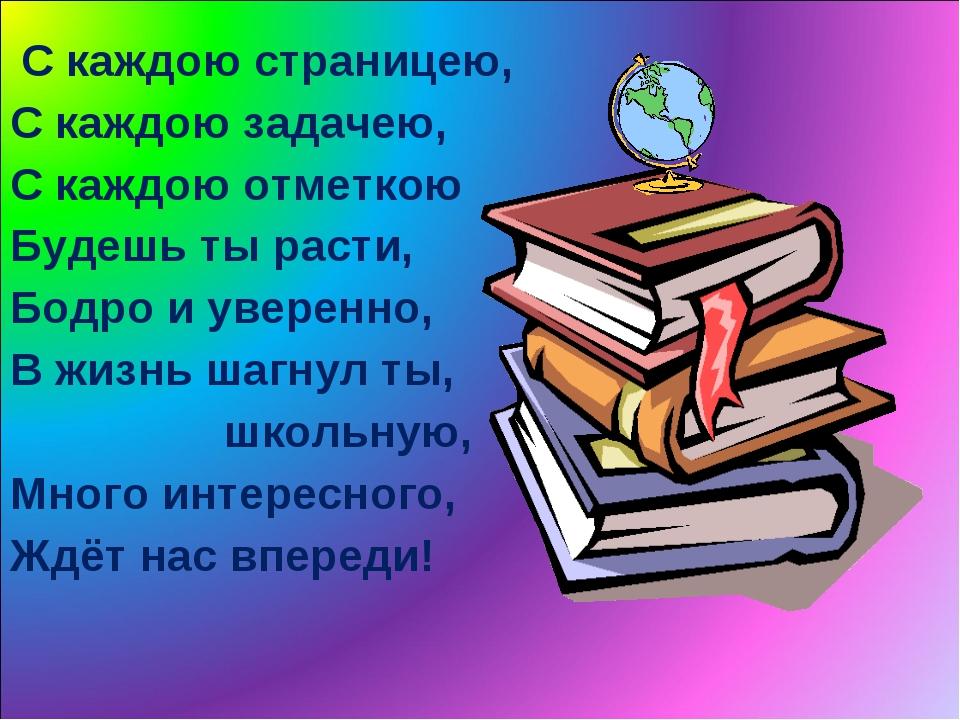 С каждою страницею, С каждою задачею, С каждою отметкою Будешь ты расти, Бод...