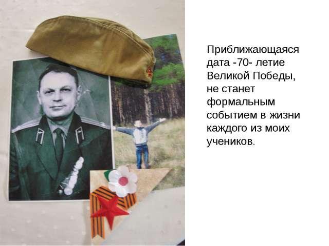 Приближающаяся дата -70- летие Великой Победы, не станет формальным событием...