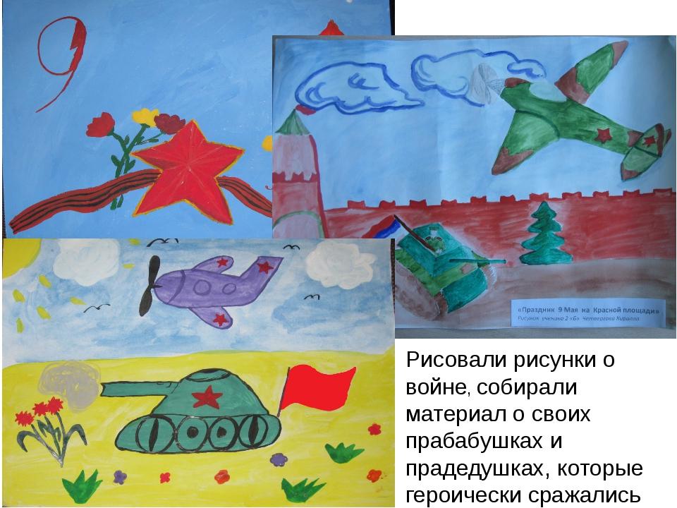 Рисовали рисунки о войне, собирали материал о своих прабабушках и прадедушках...