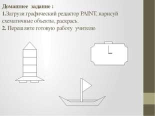 Домашнее задание : 1.Загрузи графический редактор PAINT, нарисуй схематичные
