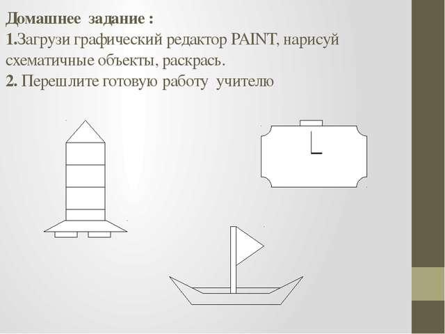 Домашнее задание : 1.Загрузи графический редактор PAINT, нарисуй схематичные...