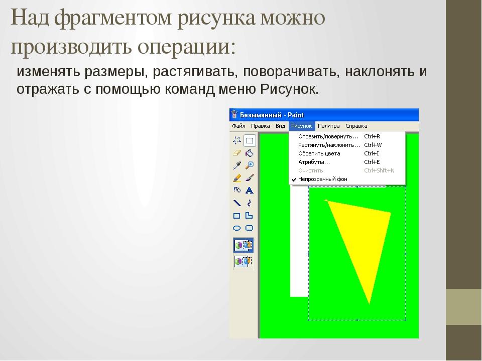 Над фрагментом рисунка можно производить операции: изменять размеры, растягив...