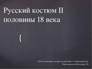 Русский костюм II половины 18 века Работу выполнил студент группы бархт 11 Ры