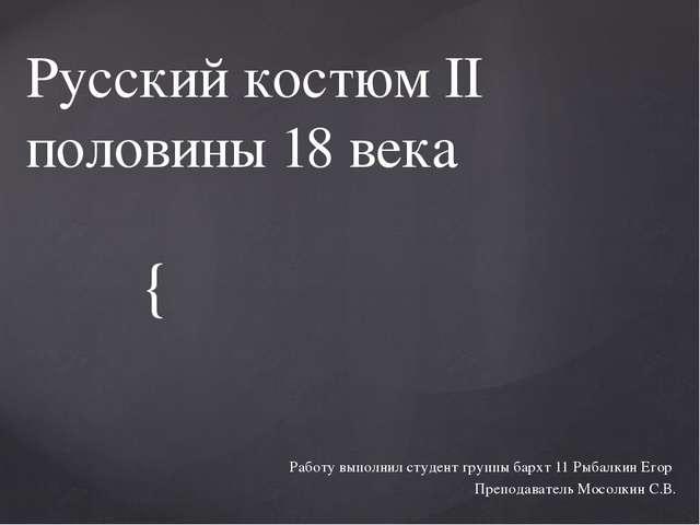 Русский костюм II половины 18 века Работу выполнил студент группы бархт 11 Ры...