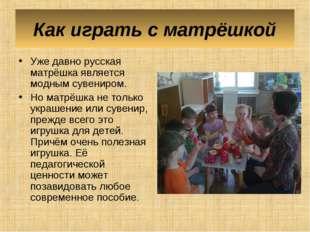 Как играть с матрёшкой Уже давно русская матрёшка является модным сувениром.