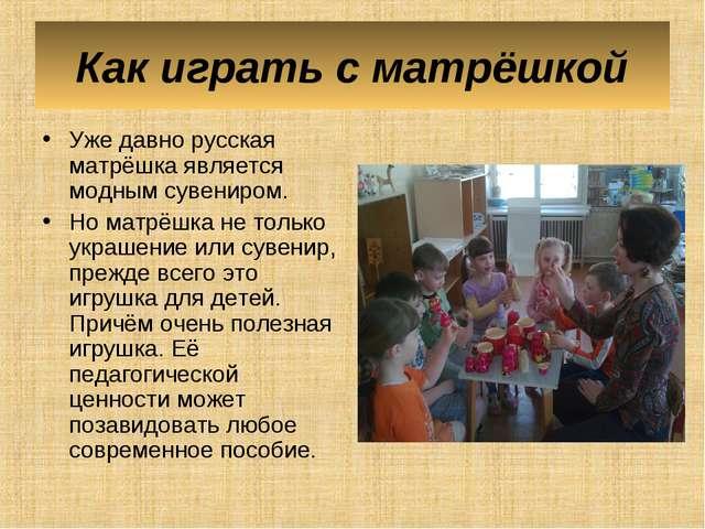 Как играть с матрёшкой Уже давно русская матрёшка является модным сувениром....