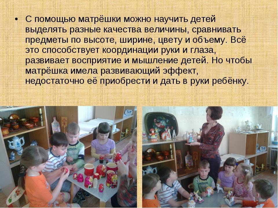 С помощью матрёшки можно научить детей выделять разные качества величины, сра...