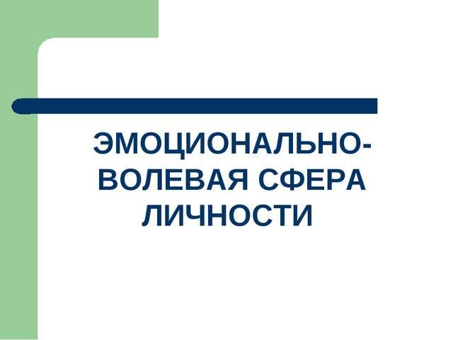 ЭМОЦИОНАЛЬНО-ВОЛЕВАЯ СФЕРА ЛИЧНОСТИ