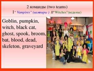 "2 команды (two teams) I"" Vampires"" (вампиры ) II""Witches""(ведьмы) Goblin, pum"