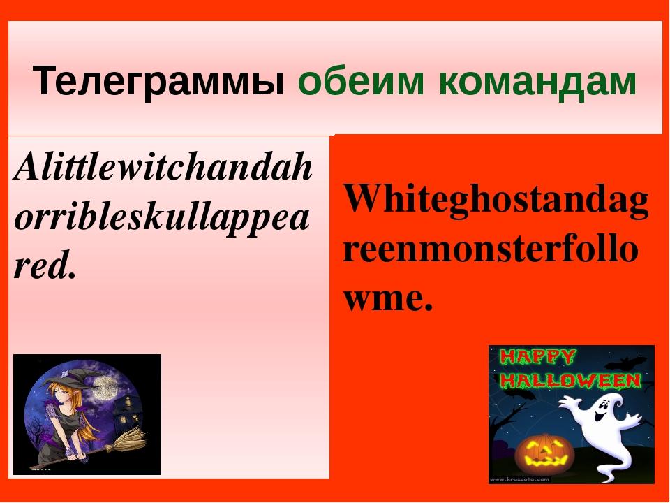 Телеграммы обеим командам Alittlewitchandahorribleskullappeared. Whiteghostan...