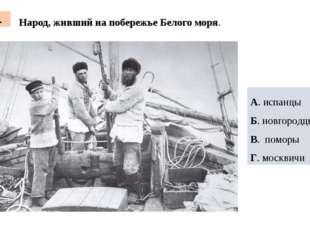 Народ, живший на побережье Белого моря. 4. А. испанцы Б. новгородцы В. поморы