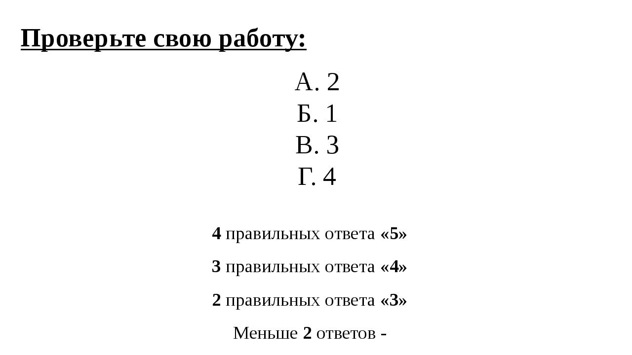 Проверьте свою работу: А. 2 Б. 1 В. 3 Г. 4 4 правильных ответа «5» 3 правильн...