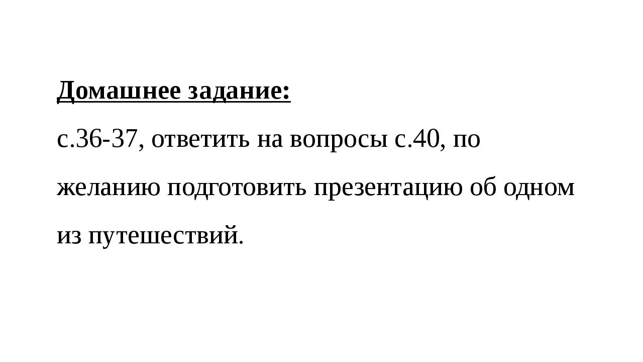 Домашнее задание: с.36-37, ответить на вопросы с.40, по желанию подготовить п...