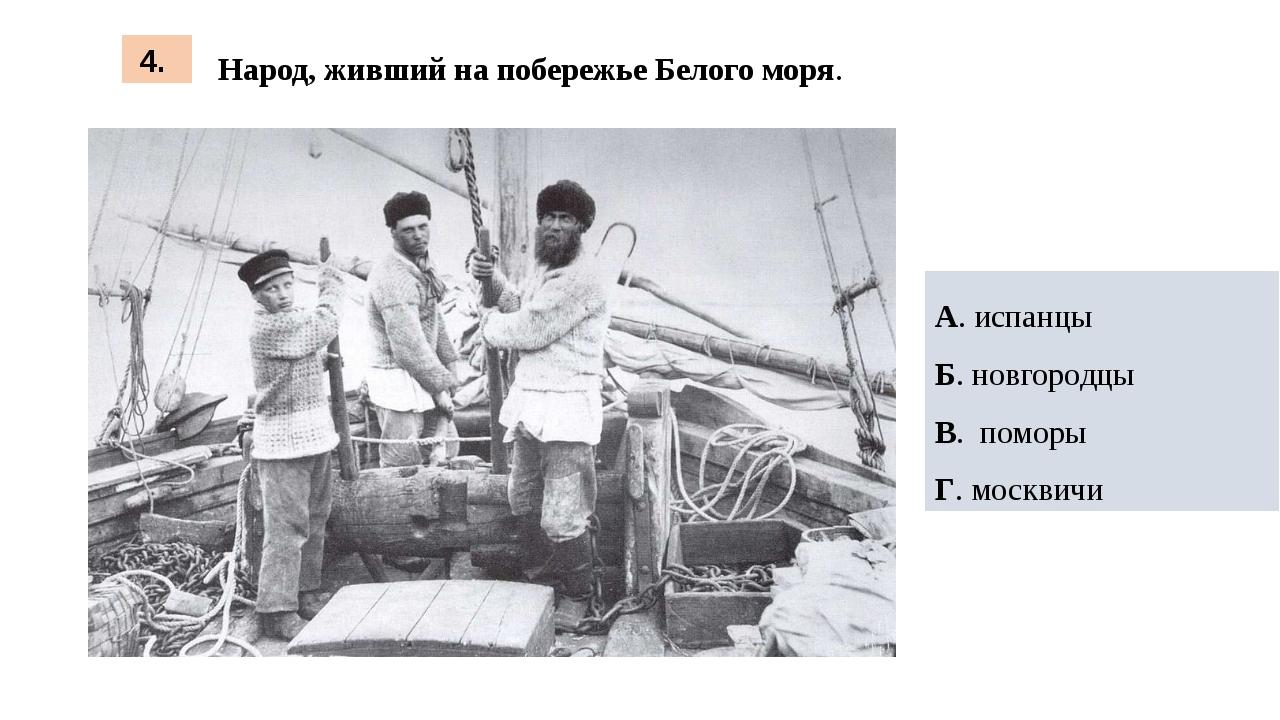 Народ, живший на побережье Белого моря. 4. А. испанцы Б. новгородцы В. поморы...