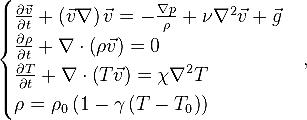 \begin{cases} \frac { \partial \vec v }{\partial t} + \left( \vec v \nabla \right) \vec v = -\frac {\nabla p}{\rho} + \nu \nabla ^2 \vec v + \vec g \\ \frac { \partial \rho }{\partial t} + \nabla \cdot \left( \rho \vec v \right) = 0 \\ \frac { \partial T }{\partial t} + \nabla \cdot \left( T \vec v \right) = \chi \nabla ^2 T \\ \rho = \rho_0 \left( 1 - \gamma \left( T - T_0 \right) \right) \end{cases},