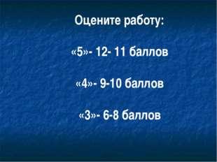 Оцените работу: «5»- 12- 11 баллов «4»- 9-10 баллов «3»- 6-8 баллов