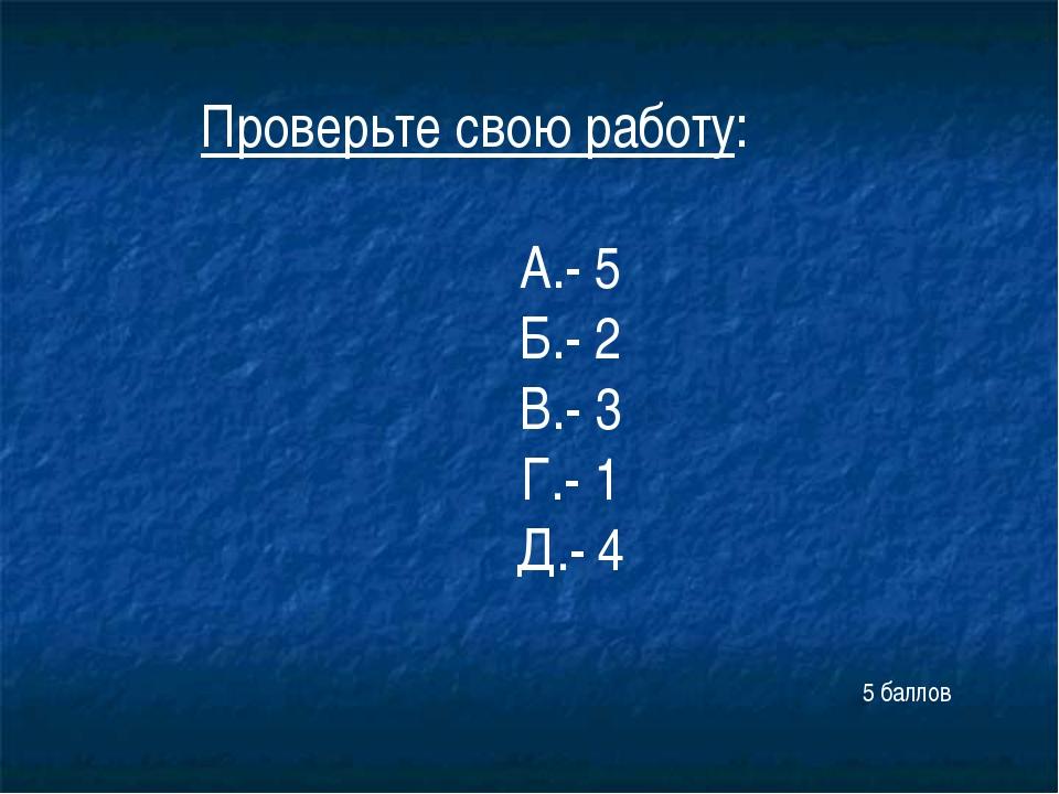 Проверьте свою работу: А.- 5 Б.- 2 В.- 3 Г.- 1 Д.- 4 5 баллов