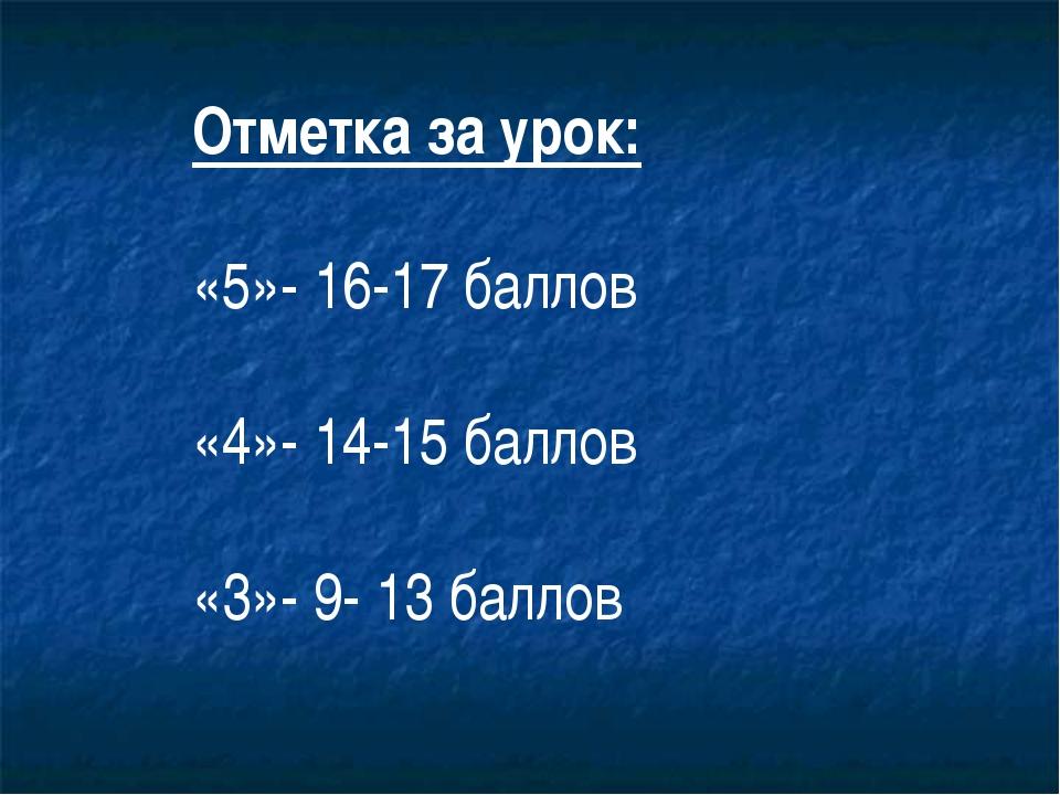 Отметка за урок: «5»- 16-17 баллов «4»- 14-15 баллов «3»- 9- 13 баллов