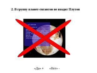 2. В группу планет-гигантов не входит Плутон «Да» + «Нет» -