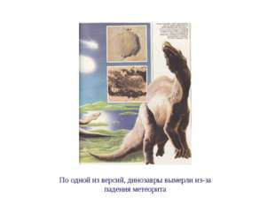 По одной из версий, динозавры вымерли из-за падения метеорита