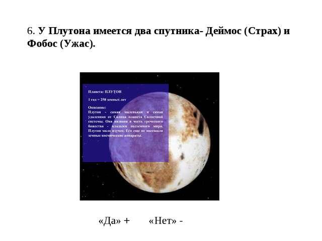 6. У Плутона имеется два спутника- Деймос (Страх) и Фобос (Ужас). «Да» + «Нет...