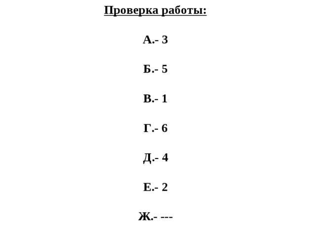 Проверка работы: А.- 3 Б.- 5 В.- 1 Г.- 6 Д.- 4 Е.- 2 Ж.- ---