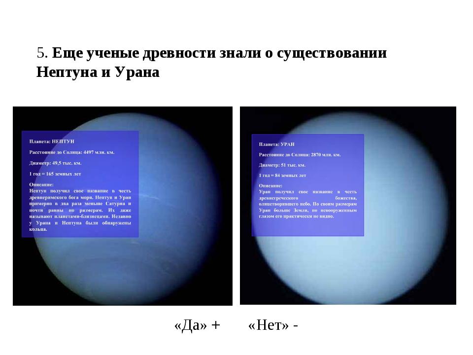 5. Еще ученые древности знали о существовании Нептуна и Урана «Да» + «Нет» -