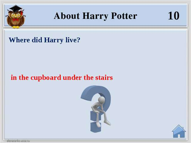 in the cupboard under the stairs Where did Harry live? 10 About Harry Potter