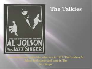 The Talkies Recorded sound ended the silent era in 1927. That's when Al Jolso