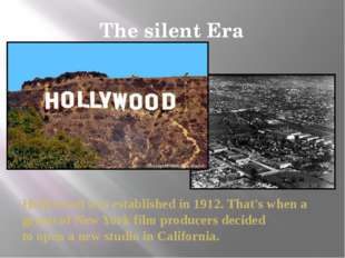 The silent Era Hollywood was established in 1912. That's when a group of New