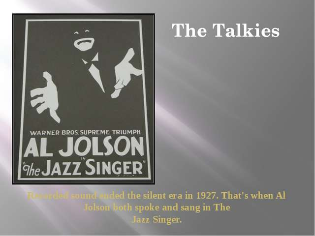The Talkies Recorded sound ended the silent era in 1927. That's when Al Jolso...