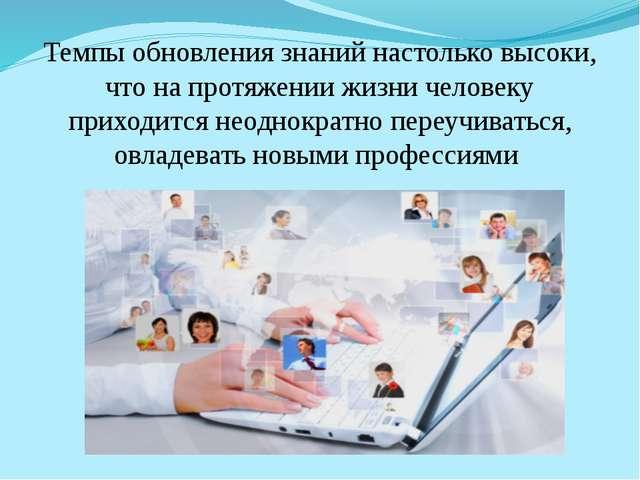 Темпы обновления знаний настолько высоки, что на протяжении жизни человеку пр...