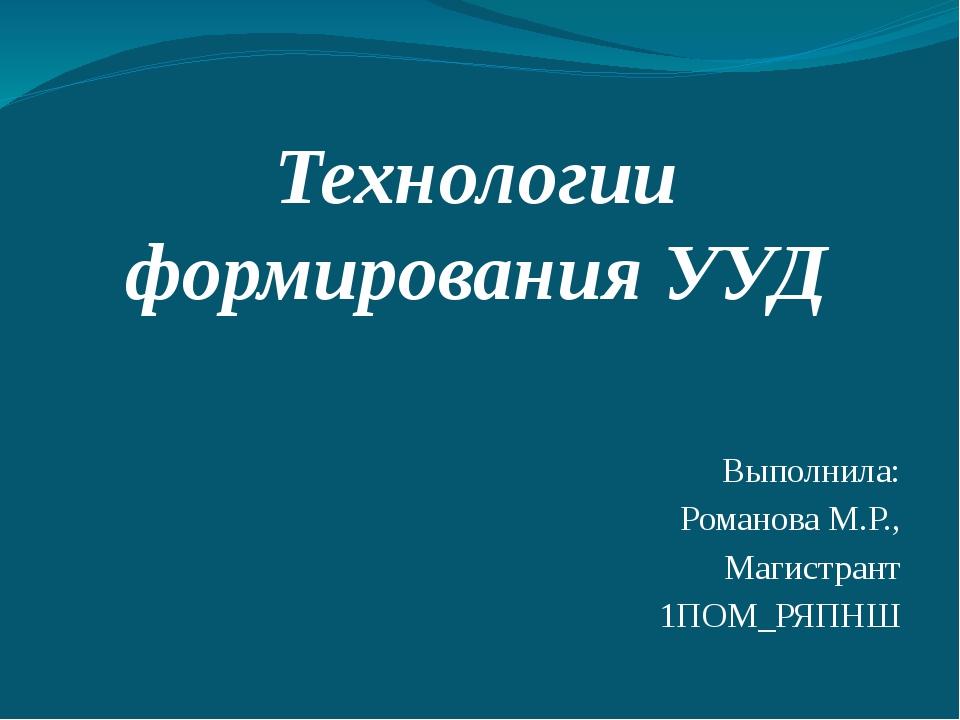 Технологии формирования УУД Выполнила: Романова М.Р., Магистрант 1ПОМ_РЯПНШ